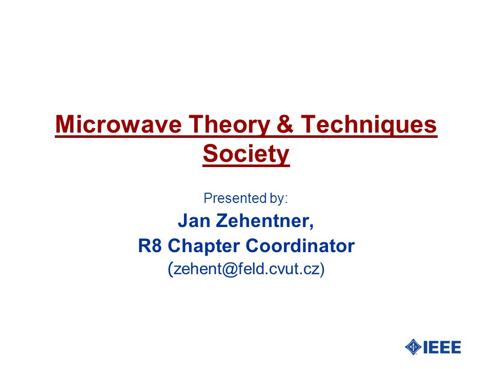 Microwave Theory & Techniques Society Presented by: Jan Zehentner, R8 Chapter Coordinator ( zehent@feld.cvut.cz)