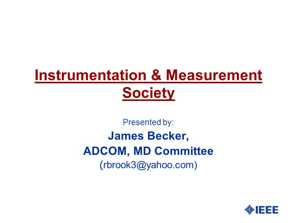 Instrumentation & Measurement Society Presented by: James Becker, ADCOM, MD Committee ( rbrook3@yahoo.com)
