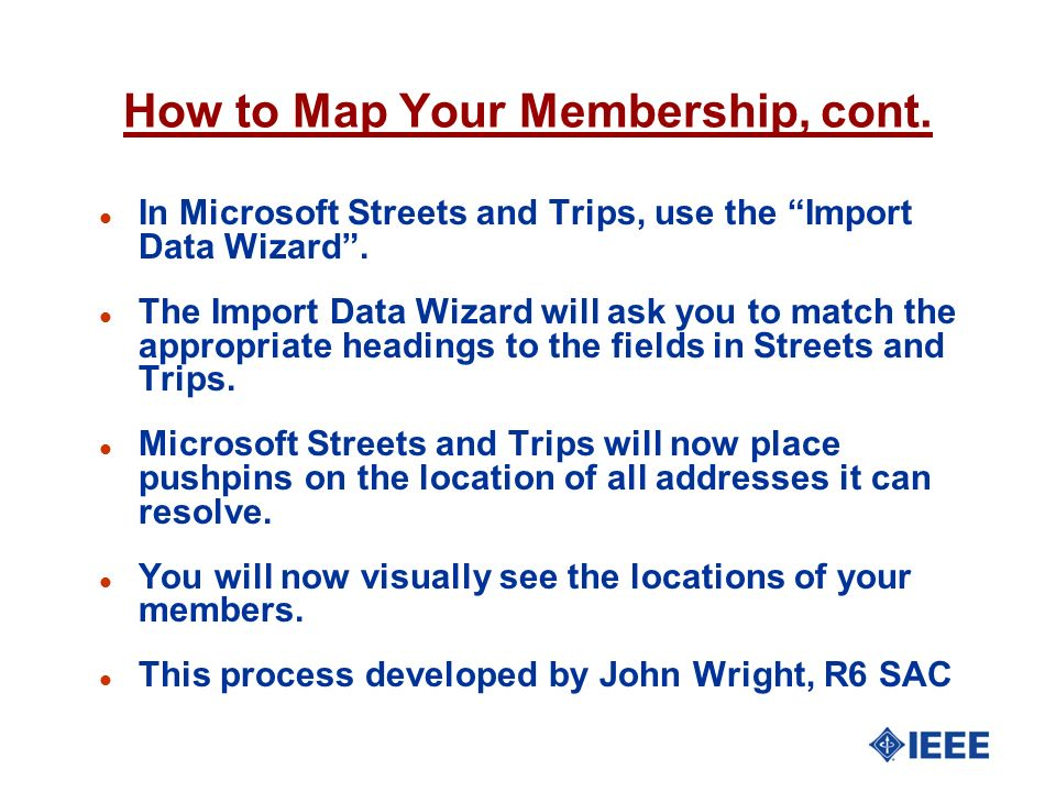 How to Map Your Membership, cont. l In Microsoft Streets and Trips, use the Import Data Wizard. l The Import Data Wizard will ask you to match the app