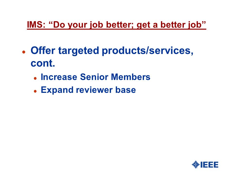 IMS: Do your job better; get a better job l Offer targeted products/services, cont. l Increase Senior Members l Expand reviewer base
