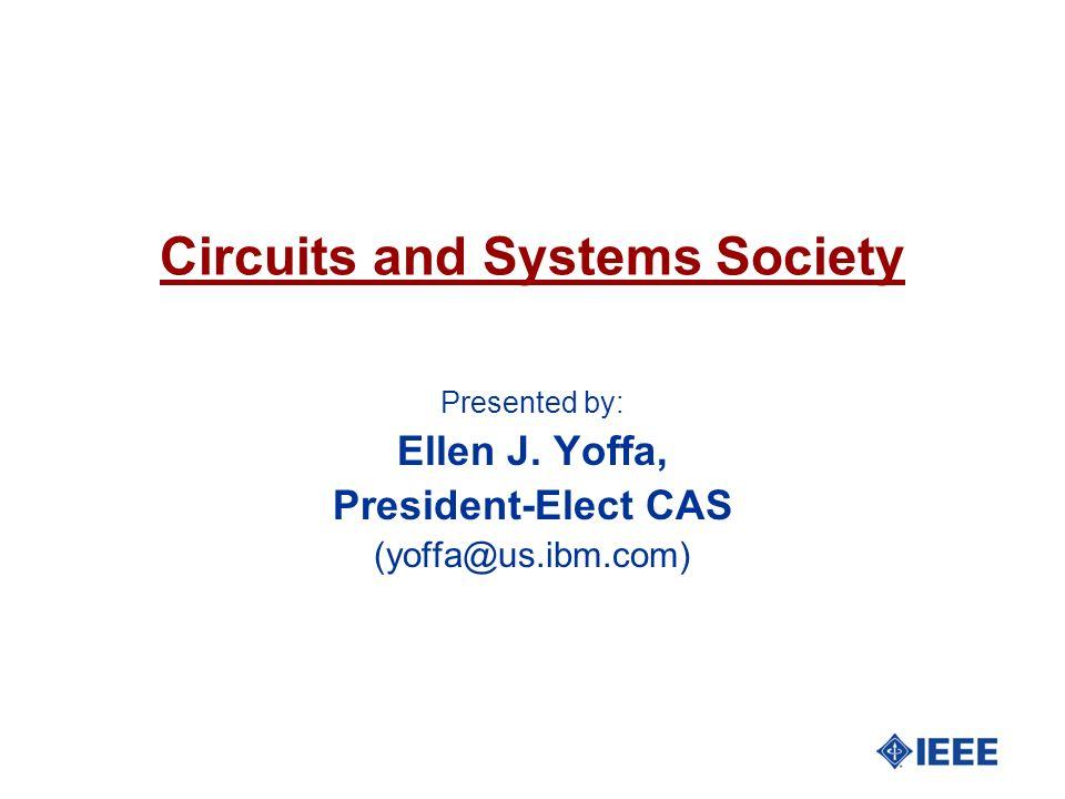 Circuits and Systems Society Presented by: Ellen J. Yoffa, President-Elect CAS (yoffa@us.ibm.com)