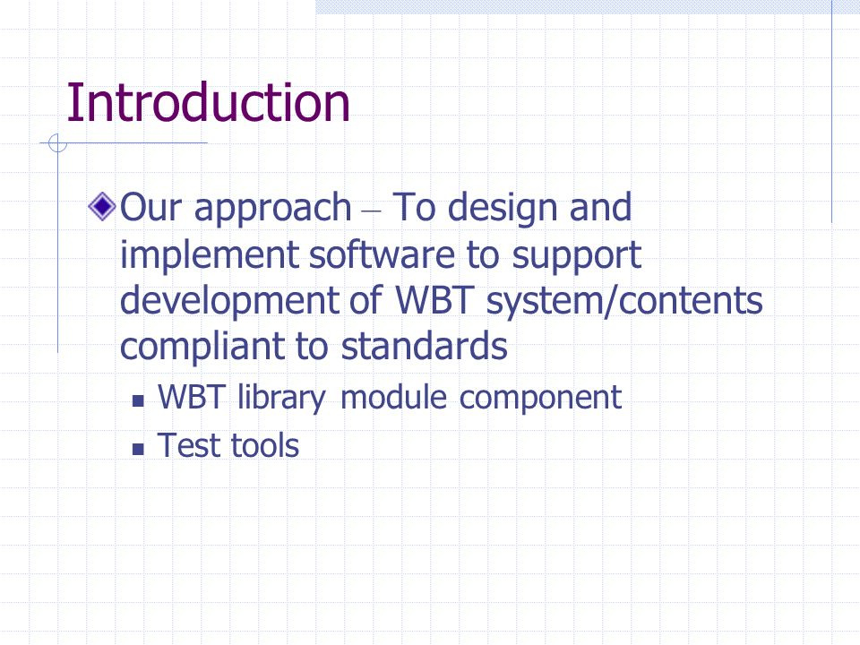 Introduction Our approach – To design and implement software to support development of WBT system/contents compliant to standards WBT library module component Test tools