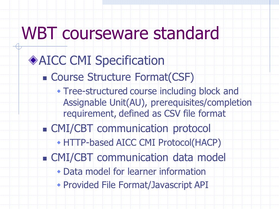 WBT courseware standard AICC CMI Specification Course Structure Format(CSF) Tree-structured course including block and Assignable Unit(AU), prerequisites/completion requirement, defined as CSV file format CMI/CBT communication protocol HTTP-based AICC CMI Protocol(HACP) CMI/CBT communication data model Data model for learner information Provided File Format/Javascript API