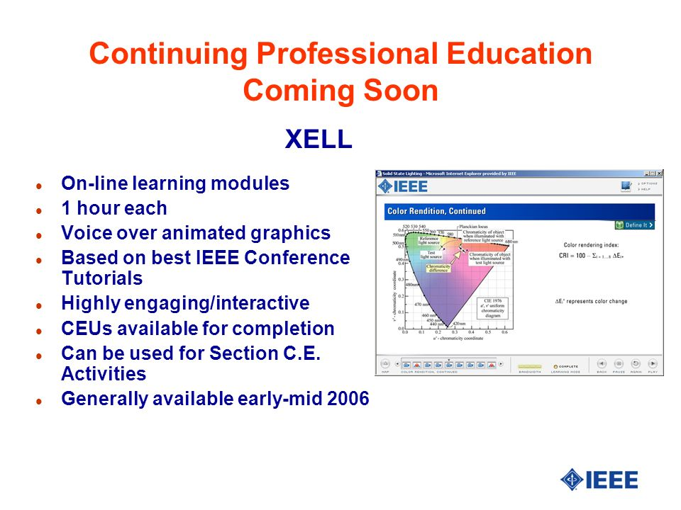 Continuing Professional Education Coming Soon l On-line learning modules l 1 hour each l Voice over animated graphics l Based on best IEEE Conference Tutorials l Highly engaging/interactive l CEUs available for completion l Can be used for Section C.E.