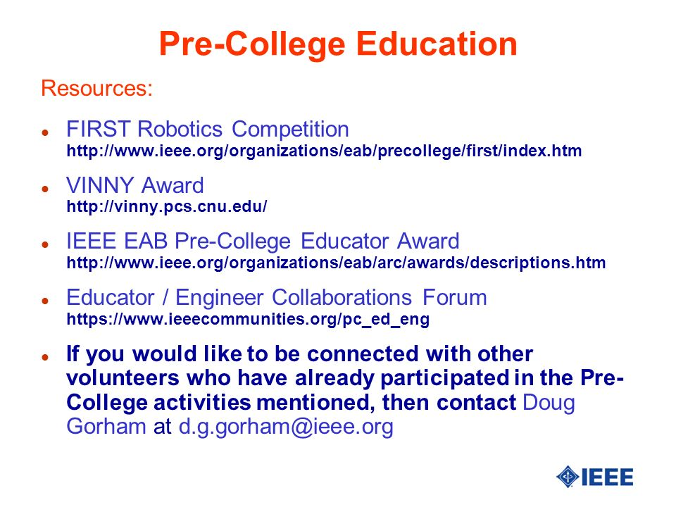 Pre-College Education Resources: l FIRST Robotics Competition http://www.ieee.org/organizations/eab/precollege/first/index.htm l VINNY Award http://vinny.pcs.cnu.edu/ l IEEE EAB Pre-College Educator Award http://www.ieee.org/organizations/eab/arc/awards/descriptions.htm l Educator / Engineer Collaborations Forum https://www.ieeecommunities.org/pc_ed_eng l If you would like to be connected with other volunteers who have already participated in the Pre- College activities mentioned, then contact Doug Gorham at d.g.gorham@ieee.org