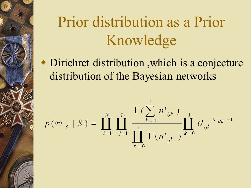 Prior distribution as a Prior Knowledge Dirichret distribution,which is a conjecture distribution of the Bayesian networks