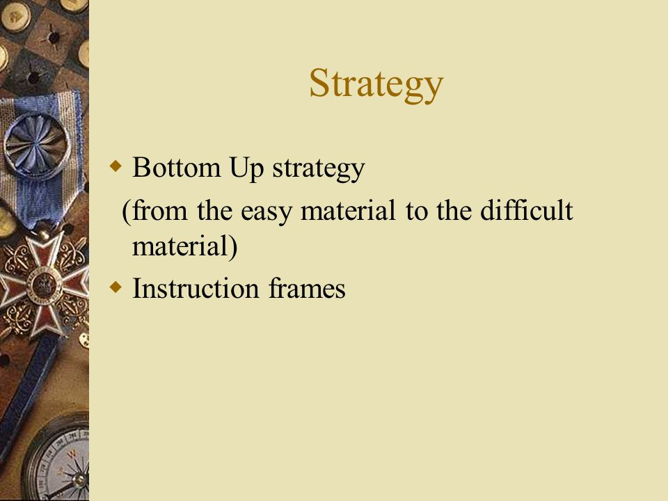 Strategy Bottom Up strategy (from the easy material to the difficult material) Instruction frames