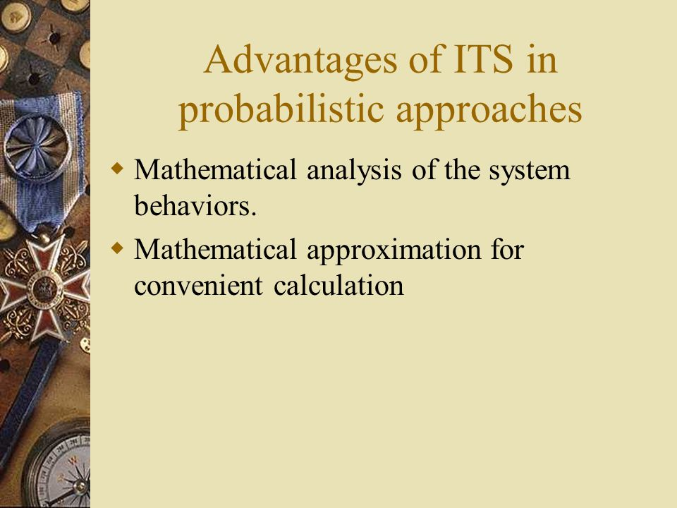Advantages of ITS in probabilistic approaches Mathematical analysis of the system behaviors.