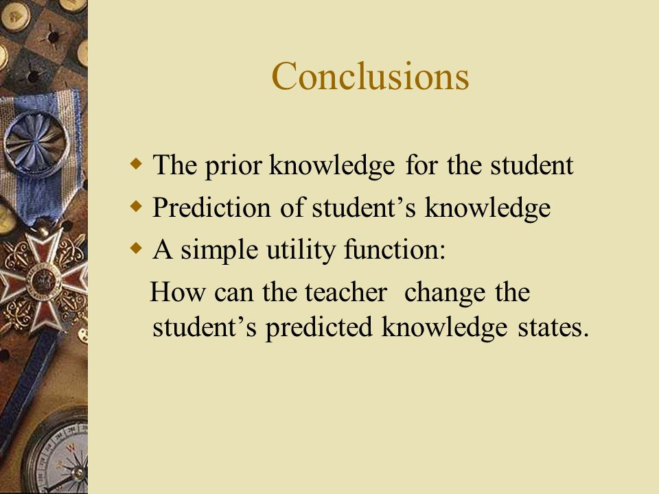 Conclusions The prior knowledge for the student Prediction of students knowledge A simple utility function: How can the teacher change the students predicted knowledge states.