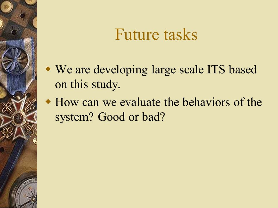 Future tasks We are developing large scale ITS based on this study. How can we evaluate the behaviors of the system? Good or bad?