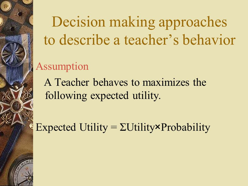 Decision making approaches to describe a teachers behavior Assumption A Teacher behaves to maximizes the following expected utility. Expected Utility