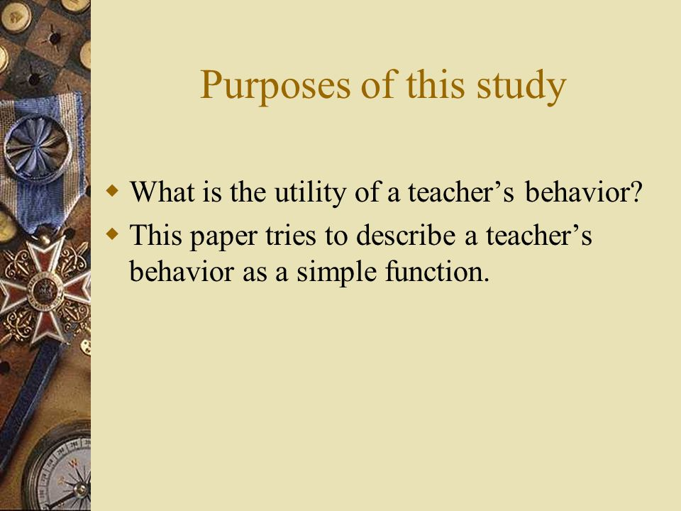 Purposes of this study What is the utility of a teachers behavior? This paper tries to describe a teachers behavior as a simple function.