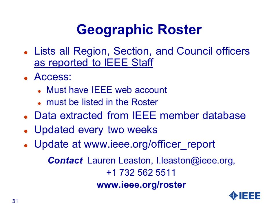 31 Geographic Roster l Lists all Region, Section, and Council officers as reported to IEEE Staff l Access: l Must have IEEE web account l must be listed in the Roster l Data extracted from IEEE member database l Updated every two weeks l Update at   Contact Lauren Leaston,