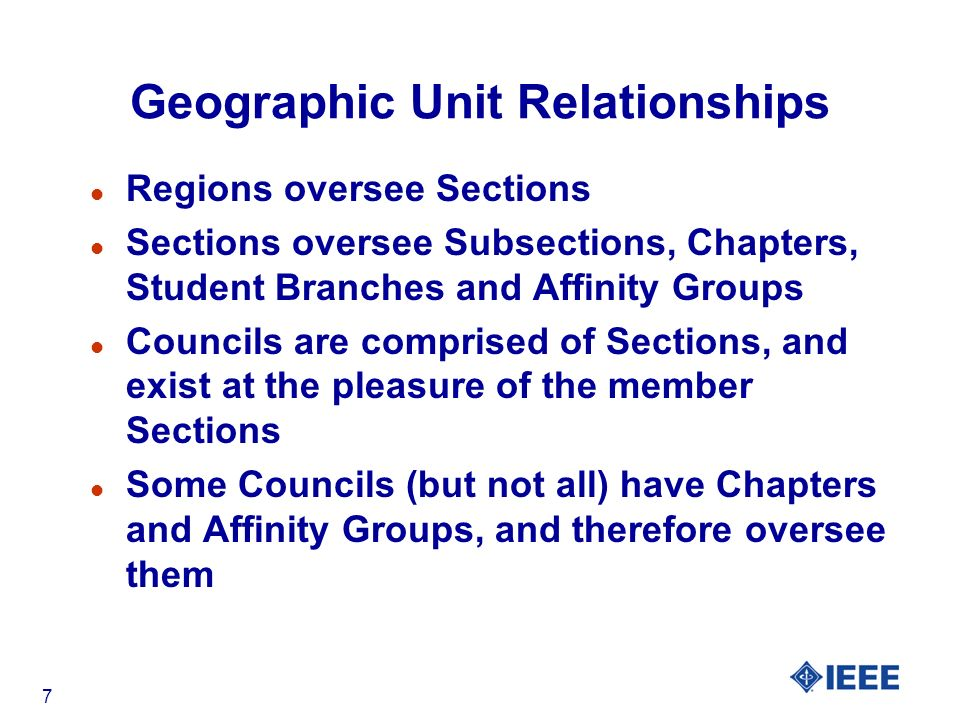 7 Geographic Unit Relationships l Regions oversee Sections l Sections oversee Subsections, Chapters, Student Branches and Affinity Groups l Councils are comprised of Sections, and exist at the pleasure of the member Sections l Some Councils (but not all) have Chapters and Affinity Groups, and therefore oversee them
