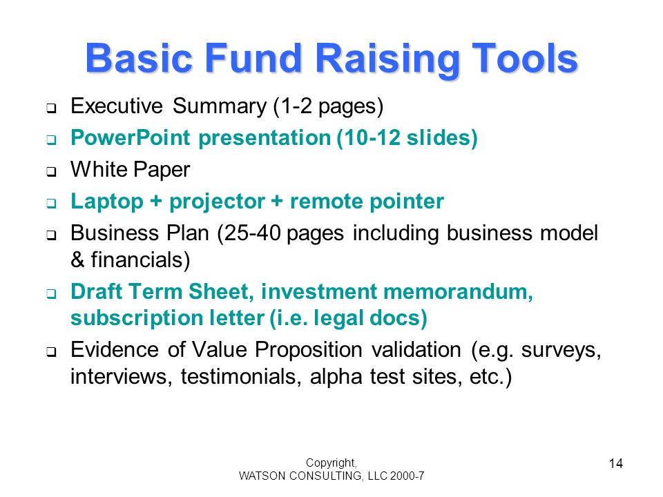 Copyright, WATSON CONSULTING, LLC 2000-7 14 Basic Fund Raising Tools Executive Summary (1-2 pages) PowerPoint presentation (10-12 slides) White Paper Laptop + projector + remote pointer Business Plan (25-40 pages including business model & financials) Draft Term Sheet, investment memorandum, subscription letter (i.e.