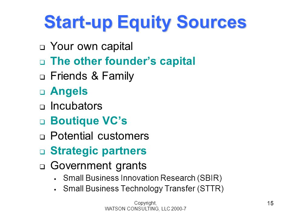 Copyright, WATSON CONSULTING, LLC 2000-7 15 Start-up Equity Sources Your own capital The other founders capital Friends & Family Angels Incubators Boutique VCs Potential customers Strategic partners Government grants Small Business Innovation Research (SBIR) Small Business Technology Transfer (STTR)