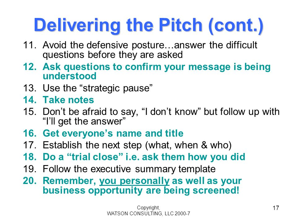 Copyright, WATSON CONSULTING, LLC 2000-7 17 Delivering the Pitch (cont.) 11.Avoid the defensive posture…answer the difficult questions before they are