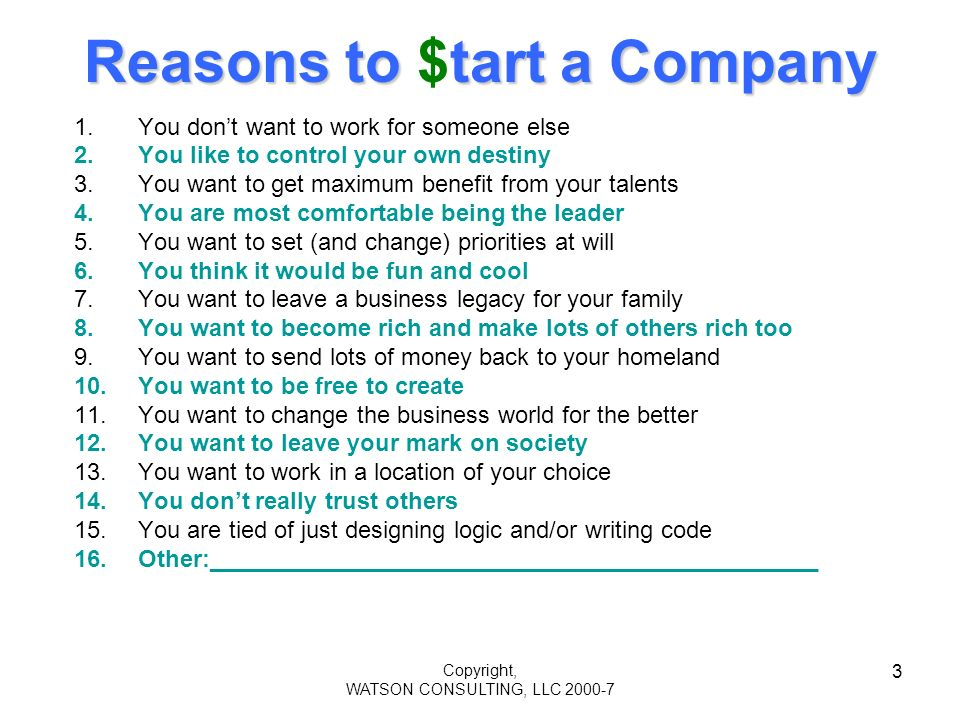Copyright, WATSON CONSULTING, LLC 2000-7 3 Reasons to tart a Company Reasons to $tart a Company 1.You dont want to work for someone else 2.You like to control your own destiny 3.You want to get maximum benefit from your talents 4.You are most comfortable being the leader 5.You want to set (and change) priorities at will 6.You think it would be fun and cool 7.You want to leave a business legacy for your family 8.You want to become rich and make lots of others rich too 9.You want to send lots of money back to your homeland 10.You want to be free to create 11.You want to change the business world for the better 12.You want to leave your mark on society 13.You want to work in a location of your choice 14.You dont really trust others 15.You are tied of just designing logic and/or writing code 16.Other:______________________________________________