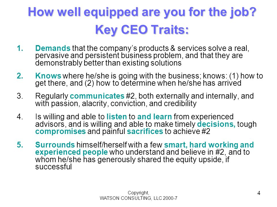 Copyright, WATSON CONSULTING, LLC 2000-7 4 How well equipped are you for the job? Key CEO Traits: 1.Demands that the companys products & services solv