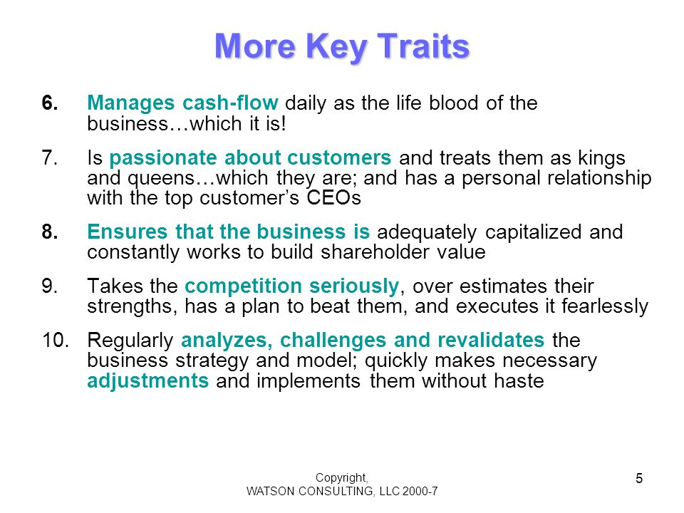 Copyright, WATSON CONSULTING, LLC 2000-7 5 More Key Traits 6.Manages cash-flow daily as the life blood of the business…which it is.