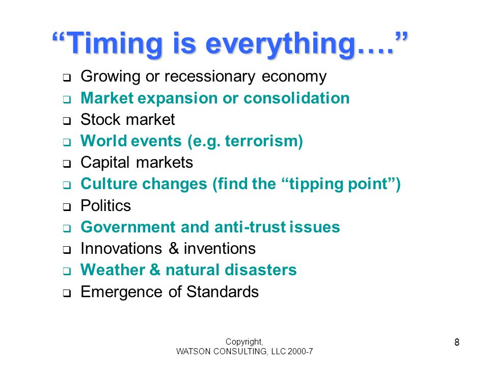 Copyright, WATSON CONSULTING, LLC 2000-7 8 Timing is everything…. Growing or recessionary economy Market expansion or consolidation Stock market World