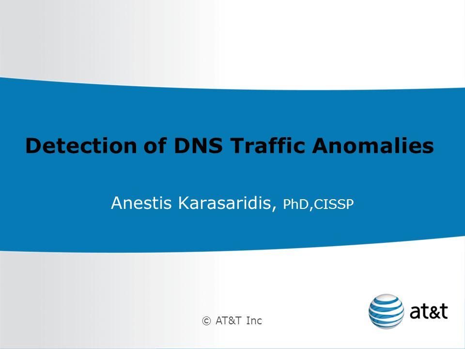 © AT&T Inc Detection of DNS Traffic Anomalies Anestis Karasaridis, PhD,CISSP