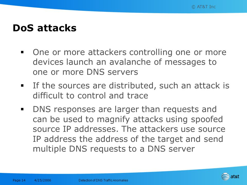 © AT&T Inc Detection of DNS Traffic Anomalies 4/25/2006 Page 14 DoS attacks One or more attackers controlling one or more devices launch an avalanche