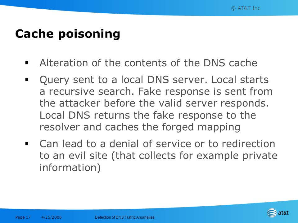 © AT&T Inc Detection of DNS Traffic Anomalies 4/25/2006 Page 17 Cache poisoning Alteration of the contents of the DNS cache Query sent to a local DNS