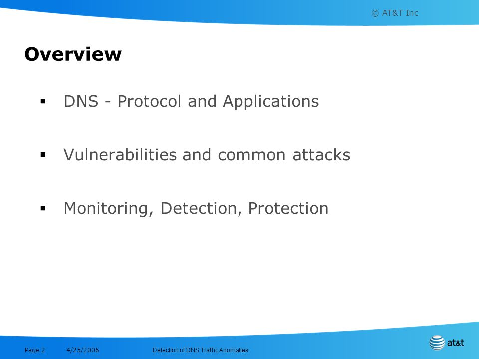© AT&T Inc Detection of DNS Traffic Anomalies 4/25/2006 Page 2 Overview DNS - Protocol and Applications Vulnerabilities and common attacks Monitoring,