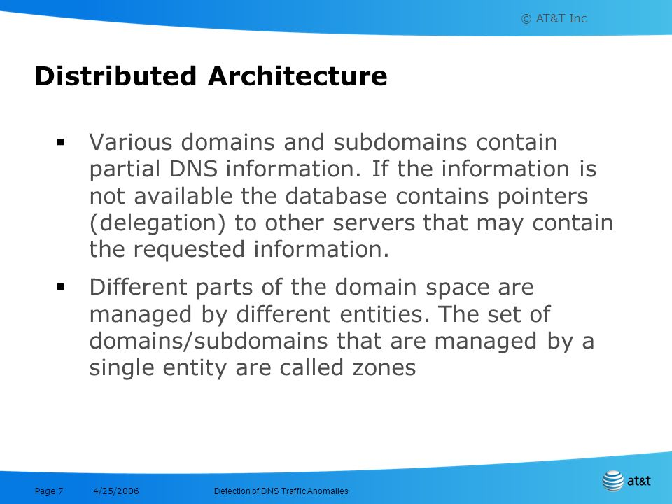 © AT&T Inc Detection of DNS Traffic Anomalies 4/25/2006 Page 7 Distributed Architecture Various domains and subdomains contain partial DNS information