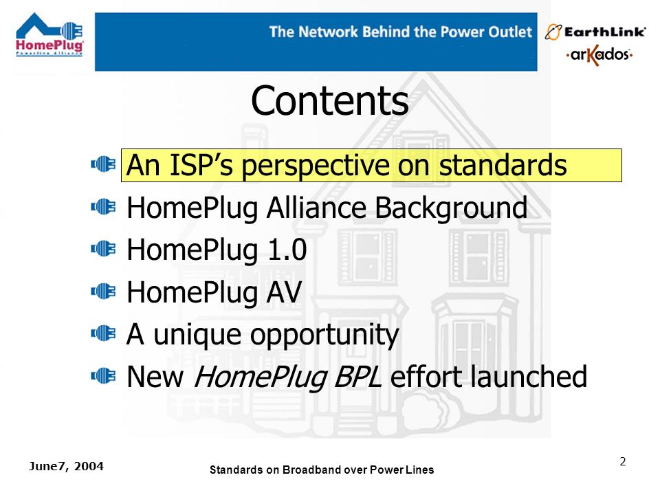 June7, 2004 Standards on Broadband over Power Lines 12 Contents An ISPs perspective on standards HomePlug Alliance Background HomePlug 1.0 HomePlug AV A unique opportunity New HomePlug BPL effort launched