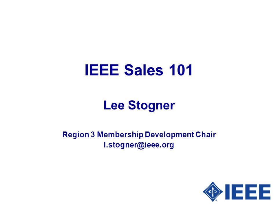 IEEE Sales 101 Lee Stogner Region 3 Membership Development Chair l.stogner@ieee.org