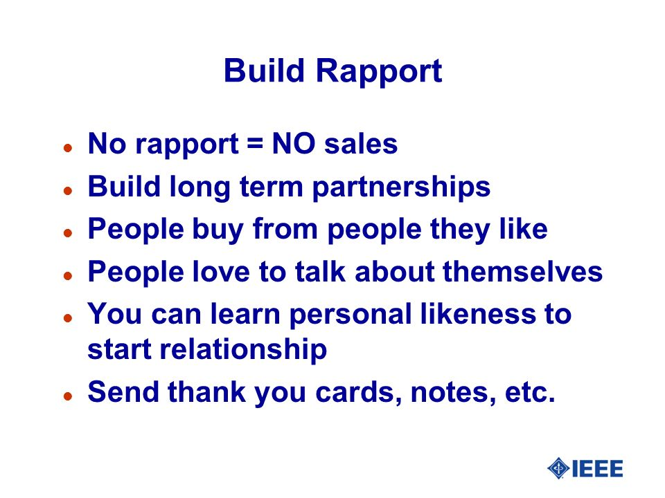 Build Rapport l No rapport = NO sales l Build long term partnerships l People buy from people they like l People love to talk about themselves l You can learn personal likeness to start relationship l Send thank you cards, notes, etc.