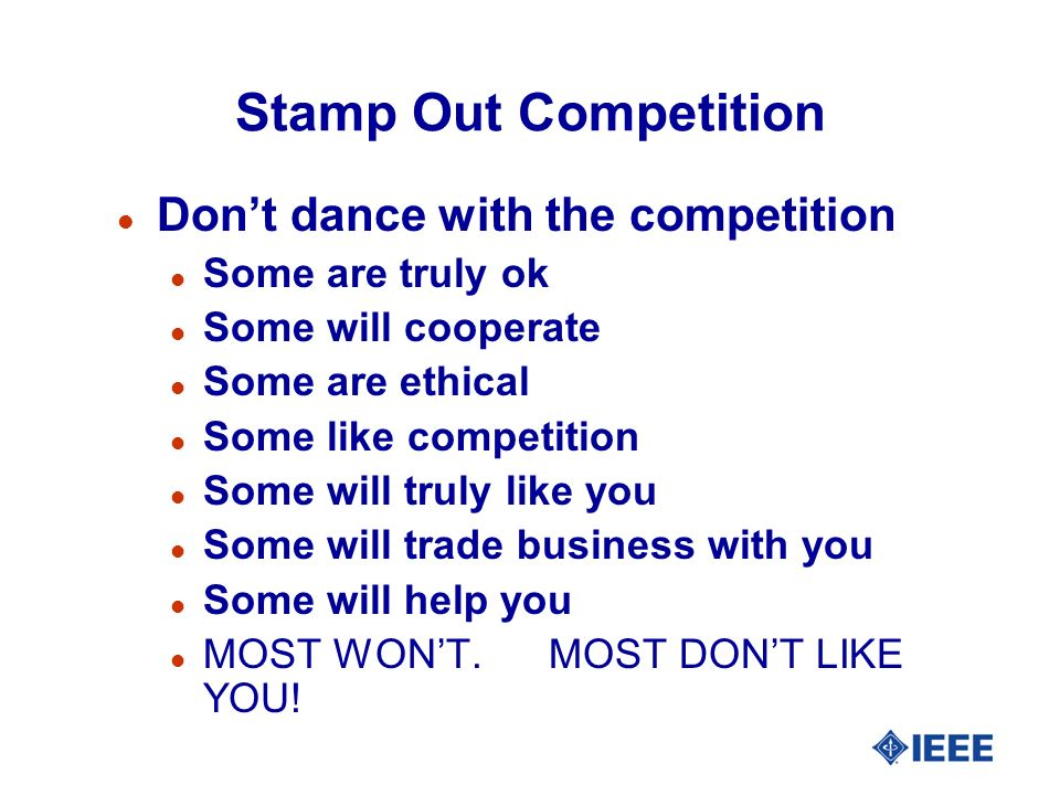 Stamp Out Competition l Dont dance with the competition l Some are truly ok l Some will cooperate l Some are ethical l Some like competition l Some will truly like you l Some will trade business with you l Some will help you l MOST WONT.