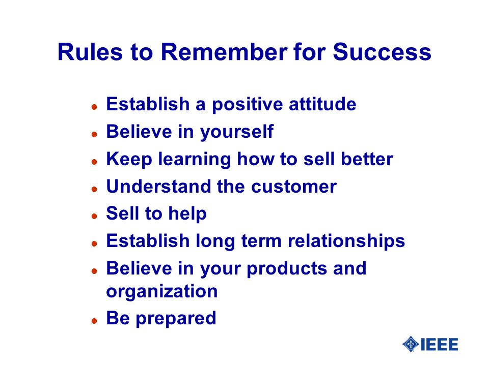 Rules to Remember for Success l Establish a positive attitude l Believe in yourself l Keep learning how to sell better l Understand the customer l Sell to help l Establish long term relationships l Believe in your products and organization l Be prepared