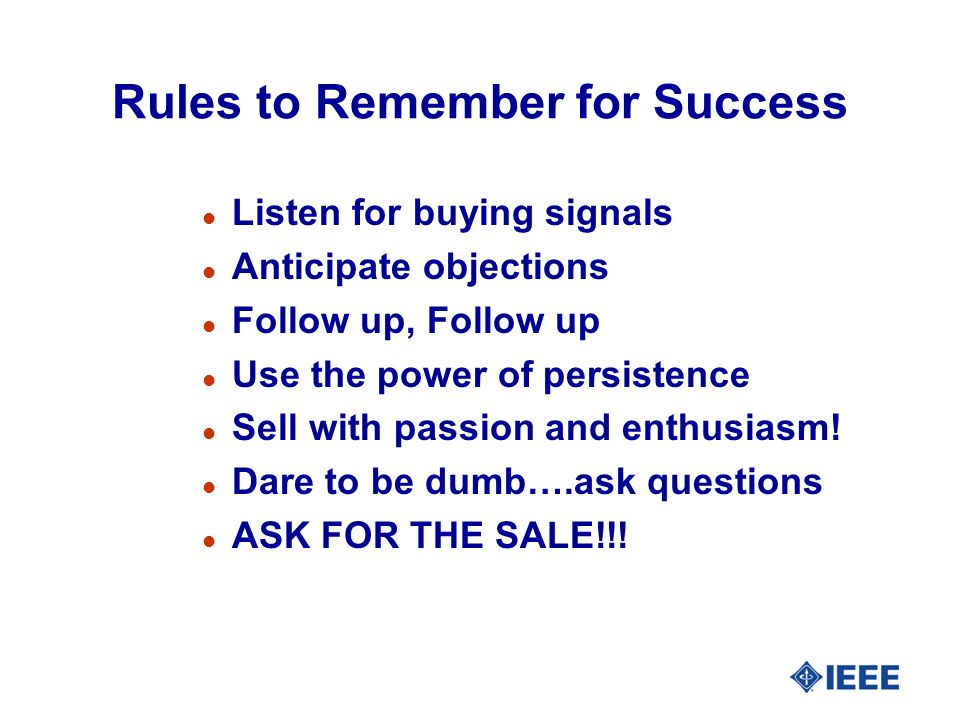 Rules to Remember for Success l Listen for buying signals l Anticipate objections l Follow up, Follow up l Use the power of persistence l Sell with passion and enthusiasm.