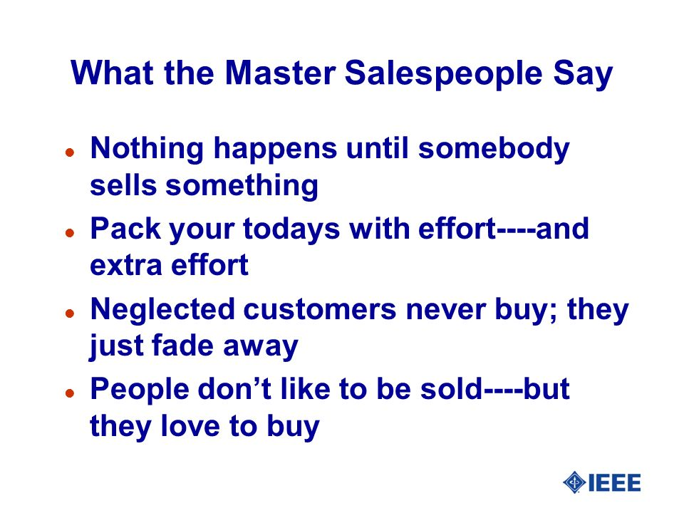 What the Master Salespeople Say l Nothing happens until somebody sells something l Pack your todays with effort----and extra effort l Neglected customers never buy; they just fade away l People dont like to be sold----but they love to buy