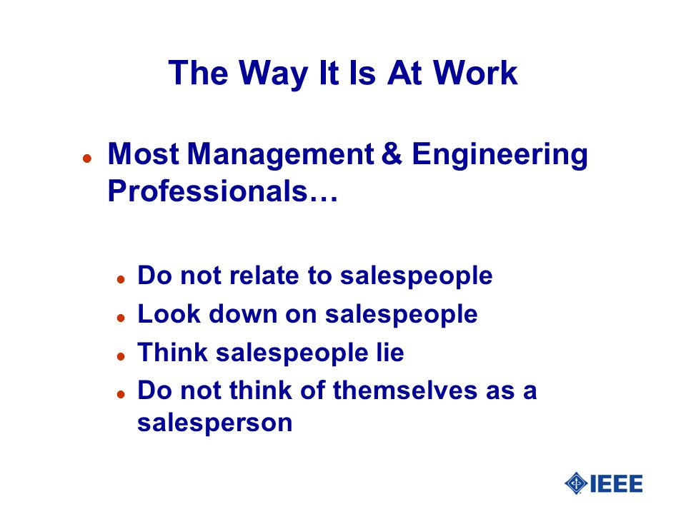 The Way It Is At Work l Most Management & Engineering Professionals… l Do not relate to salespeople l Look down on salespeople l Think salespeople lie l Do not think of themselves as a salesperson