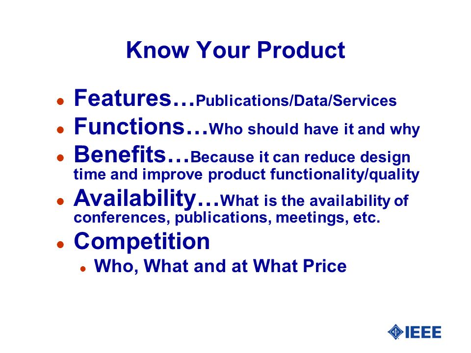 Know Your Product l Features… Publications/Data/Services l Functions… Who should have it and why l Benefits… Because it can reduce design time and improve product functionality/quality l Availability… What is the availability of conferences, publications, meetings, etc.