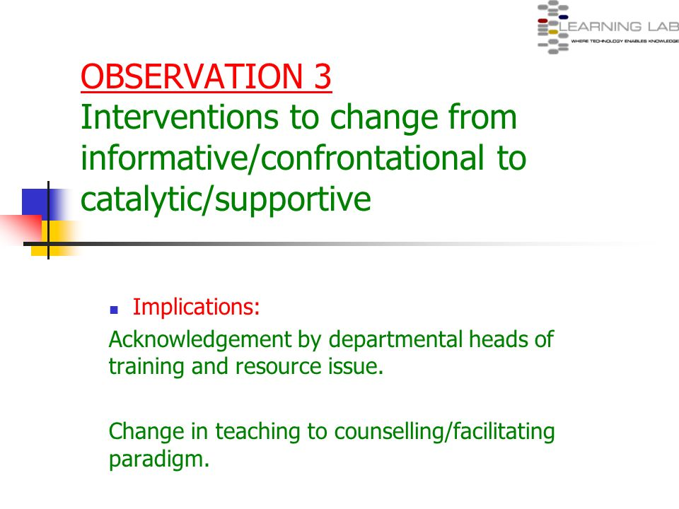 OBSERVATION 3 Interventions to change from informative/confrontational to catalytic/supportive Implications: Acknowledgement by departmental heads of