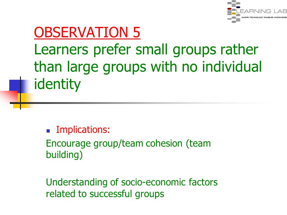OBSERVATION 5 Learners prefer small groups rather than large groups with no individual identity Implications: Encourage group/team cohesion (team buil