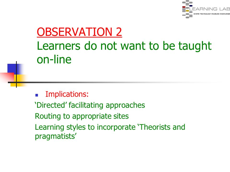 OBSERVATION 2 Learners do not want to be taught on-line Implications: Directed facilitating approaches Routing to appropriate sites Learning styles to
