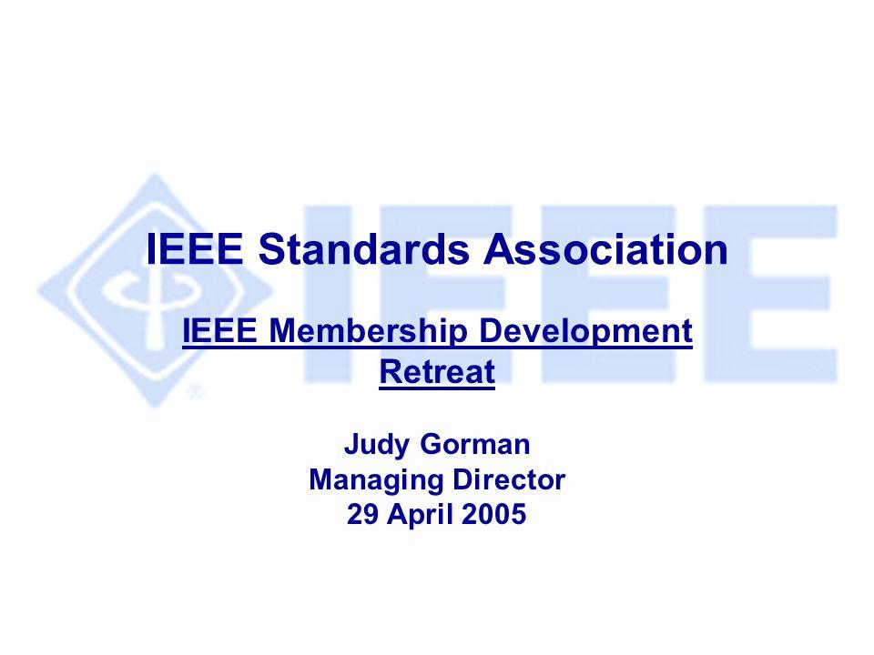 IEEE Standards Association IEEE Membership Development Retreat Judy Gorman Managing Director 29 April 2005