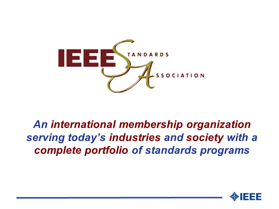 IEEE-SA Mission The IEEE-SA provides a standards program that serves the global needs of industry, government, and the public.