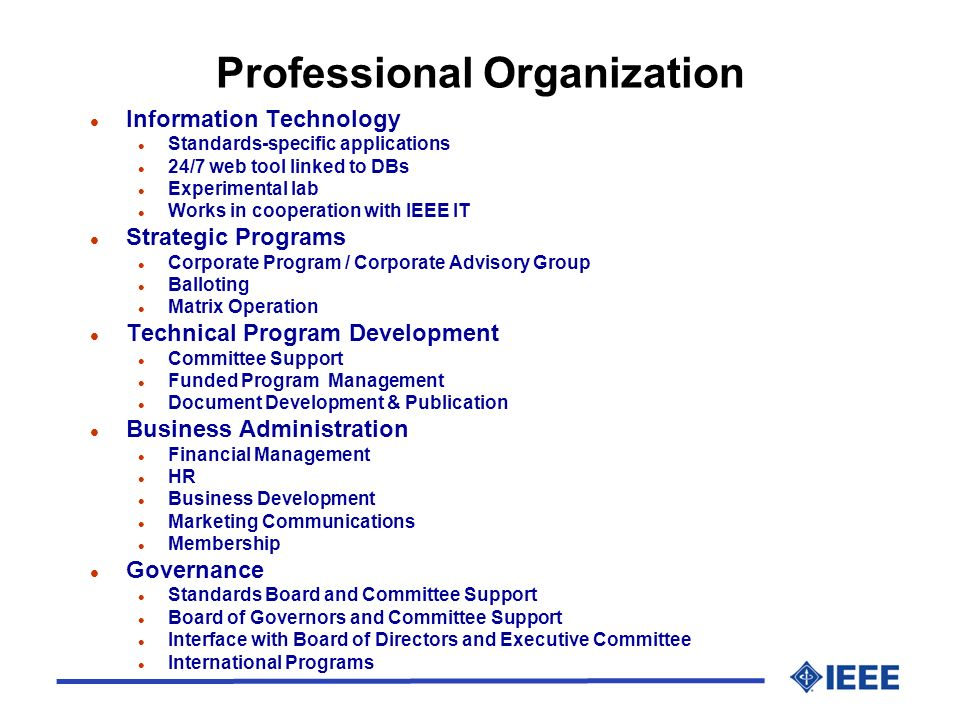 Professional Organization l Information Technology l Standards-specific applications l 24/7 web tool linked to DBs l Experimental lab l Works in cooperation with IEEE IT l Strategic Programs l Corporate Program / Corporate Advisory Group l Balloting l Matrix Operation l Technical Program Development l Committee Support l Funded Program Management l Document Development & Publication l Business Administration l Financial Management l HR l Business Development l Marketing Communications l Membership l Governance l Standards Board and Committee Support l Board of Governors and Committee Support l Interface with Board of Directors and Executive Committee l International Programs