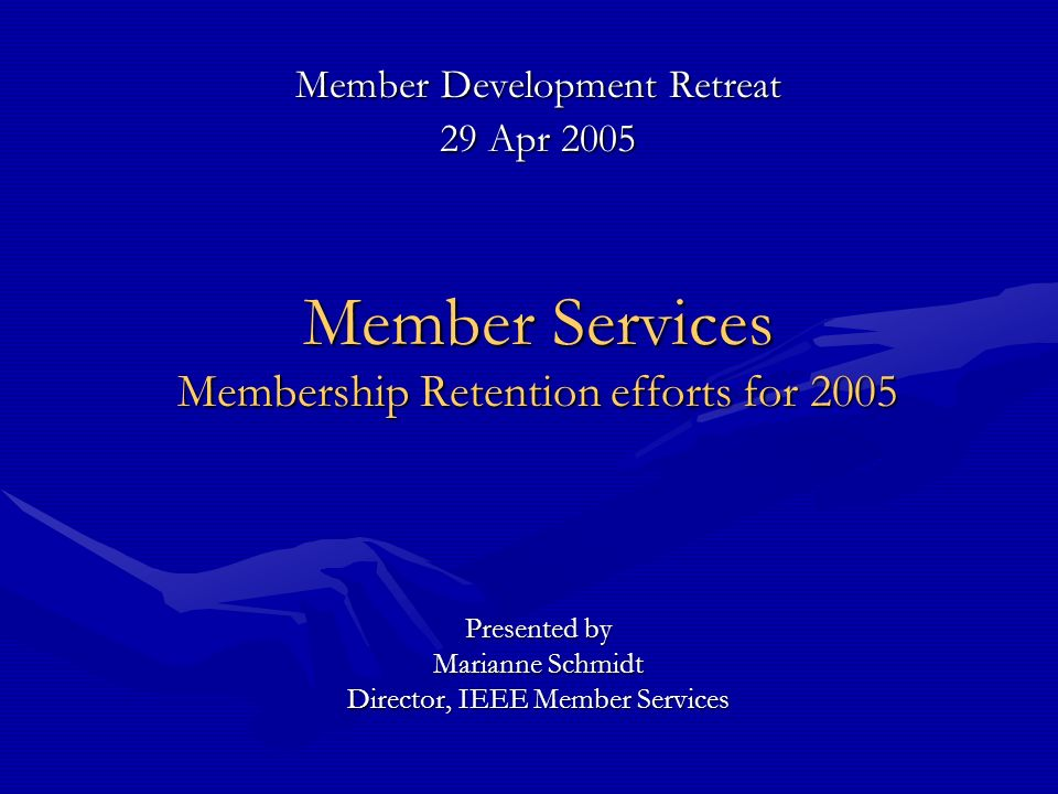 Member Development Retreat 29 Apr 2005 Member Services Membership Retention efforts for 2005 Presented by Marianne Schmidt Director, IEEE Member Services
