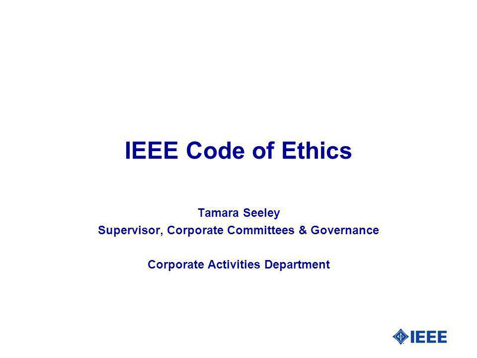IEEE Code of Ethics Tamara Seeley Supervisor, Corporate Committees & Governance Corporate Activities Department