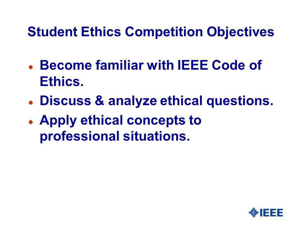 Student Ethics Competition Objectives l Become familiar with IEEE Code of Ethics. l Discuss & analyze ethical questions. l Apply ethical concepts to p