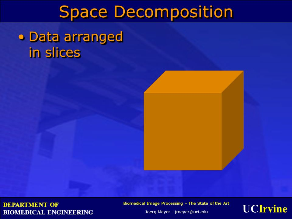 UCIrvine Biomedical Image Processing – The State of the Art Joerg Meyer - jmeyer@uci.edu DEPARTMENT OF BIOMEDICAL ENGINEERING Space Decomposition Data
