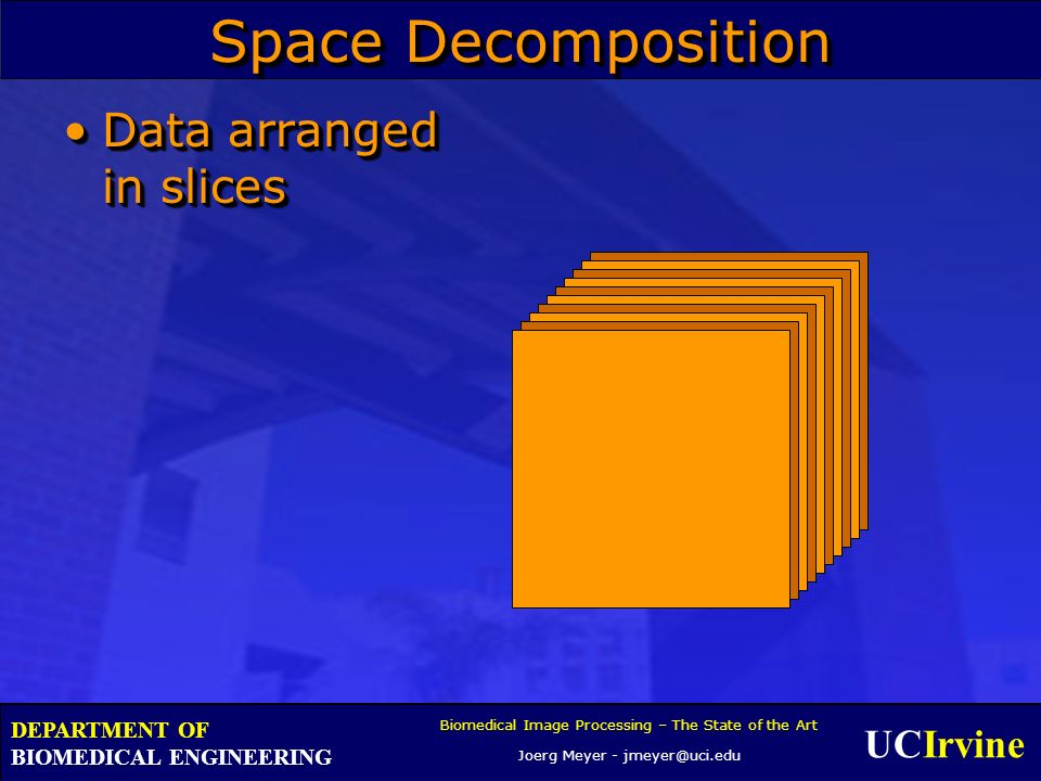 UCIrvine Biomedical Image Processing – The State of the Art Joerg Meyer - jmeyer@uci.edu DEPARTMENT OF BIOMEDICAL ENGINEERING Space Decomposition Data arranged in slicesData arranged in slices
